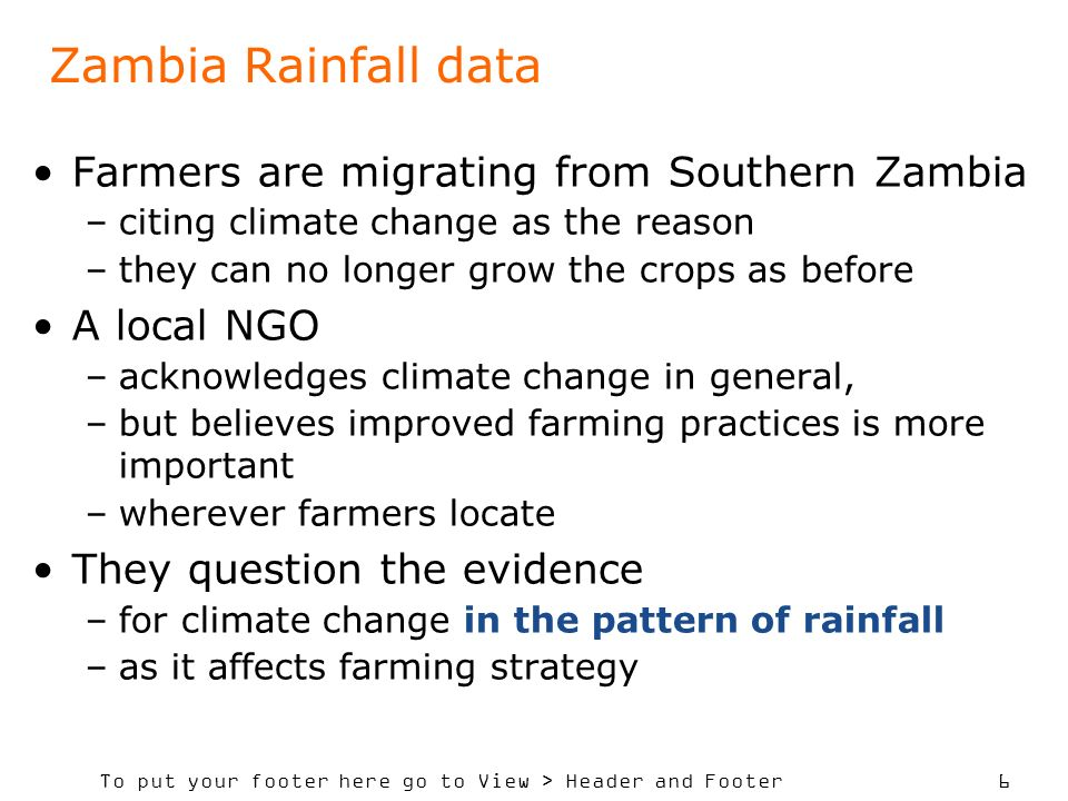 To put your footer here go to View > Header and Footer 6 Zambia Rainfall data Farmers are migrating from Southern Zambia –citing climate change as the reason –they can no longer grow the crops as before A local NGO –acknowledges climate change in general, –but believes improved farming practices is more important –wherever farmers locate They question the evidence –for climate change in the pattern of rainfall –as it affects farming strategy