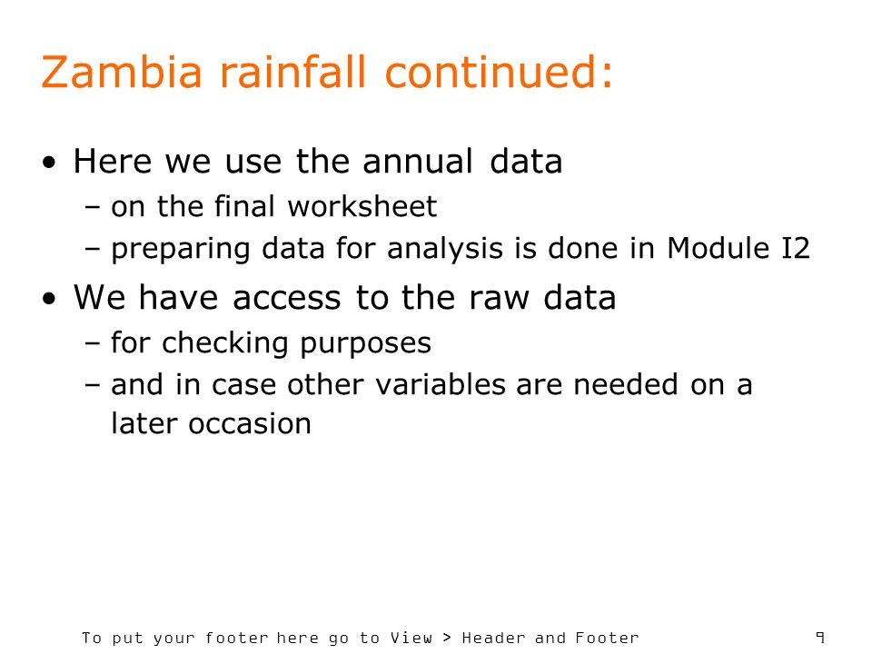 To put your footer here go to View > Header and Footer 9 Zambia rainfall continued: Here we use the annual data –on the final worksheet –preparing data for analysis is done in Module I2 We have access to the raw data –for checking purposes –and in case other variables are needed on a later occasion