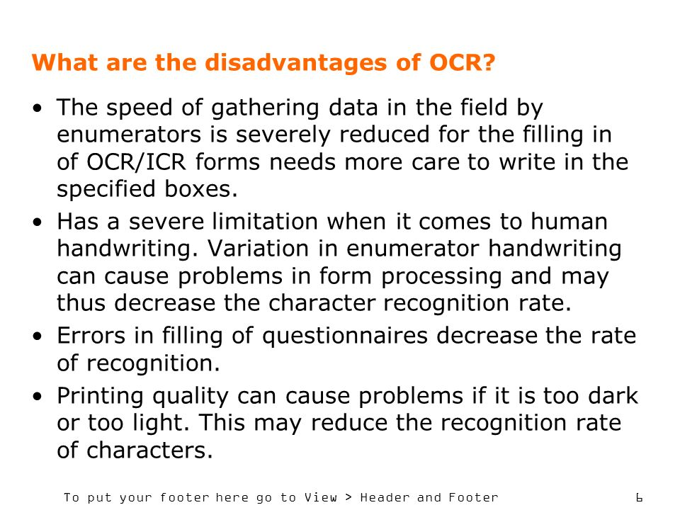 To put your footer here go to View > Header and Footer 6 What are the disadvantages of OCR? The speed of gathering data in the field by enumerators is