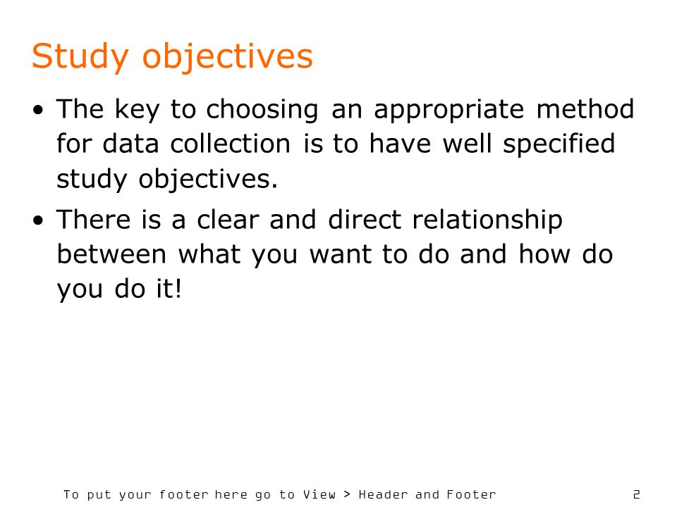 To put your footer here go to View > Header and Footer 2 Study objectives The key to choosing an appropriate method for data collection is to have wel