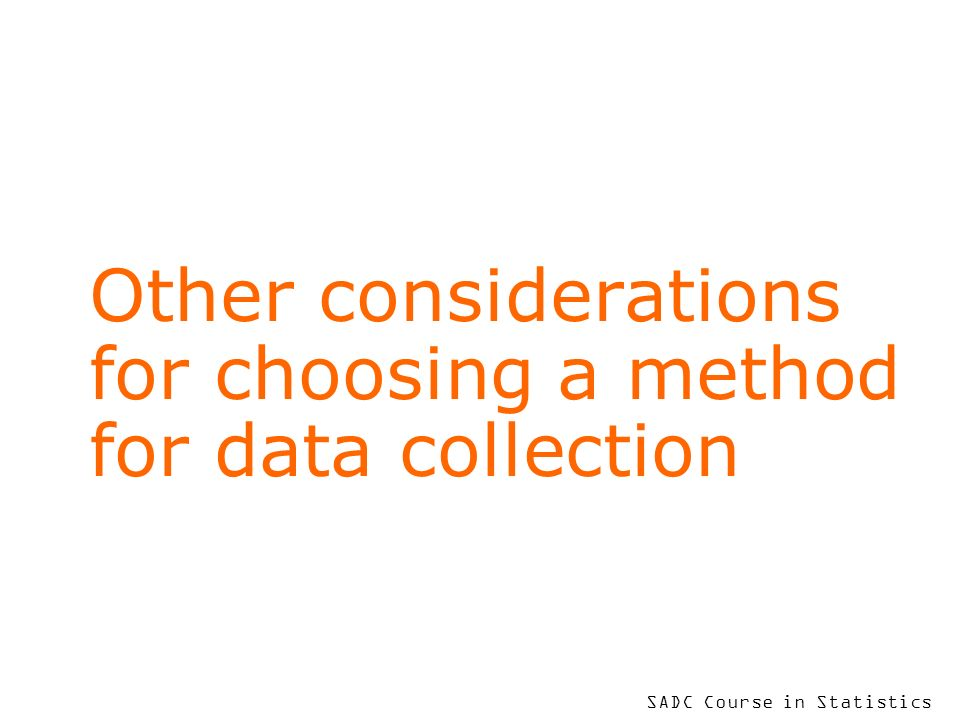 SADC Course in Statistics Other considerations for choosing a method for data collection