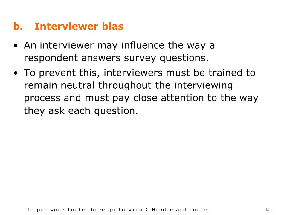 To put your footer here go to View > Header and Footer 10 b.Interviewer bias An interviewer may influence the way a respondent answers survey question