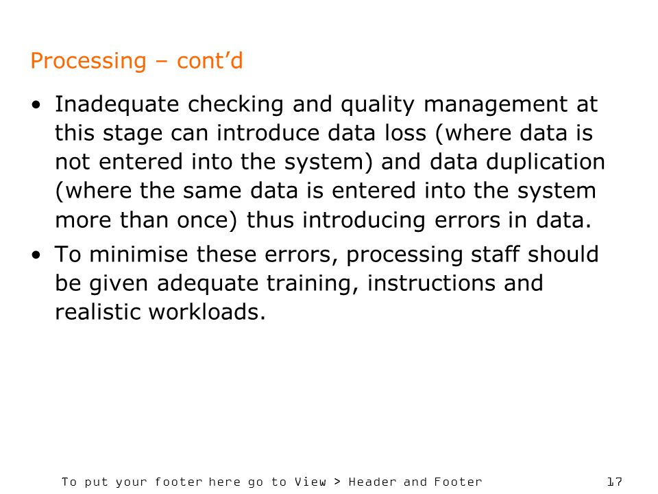 To put your footer here go to View > Header and Footer 17 Processing – contd Inadequate checking and quality management at this stage can introduce data loss (where data is not entered into the system) and data duplication (where the same data is entered into the system more than once) thus introducing errors in data.