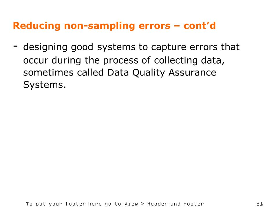 To put your footer here go to View > Header and Footer 21 Reducing non-sampling errors – contd - designing good systems to capture errors that occur during the process of collecting data, sometimes called Data Quality Assurance Systems.