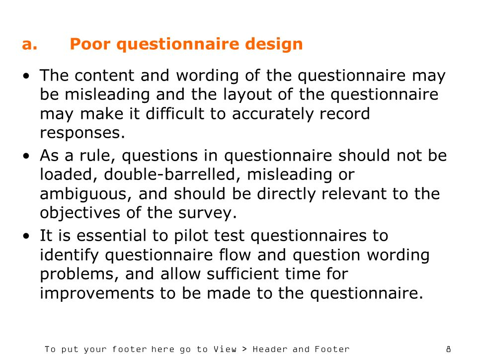 To put your footer here go to View > Header and Footer 8 a.Poor questionnaire design The content and wording of the questionnaire may be misleading and the layout of the questionnaire may make it difficult to accurately record responses.
