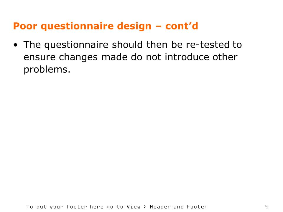 To put your footer here go to View > Header and Footer 9 Poor questionnaire design – contd The questionnaire should then be re-tested to ensure changes made do not introduce other problems.