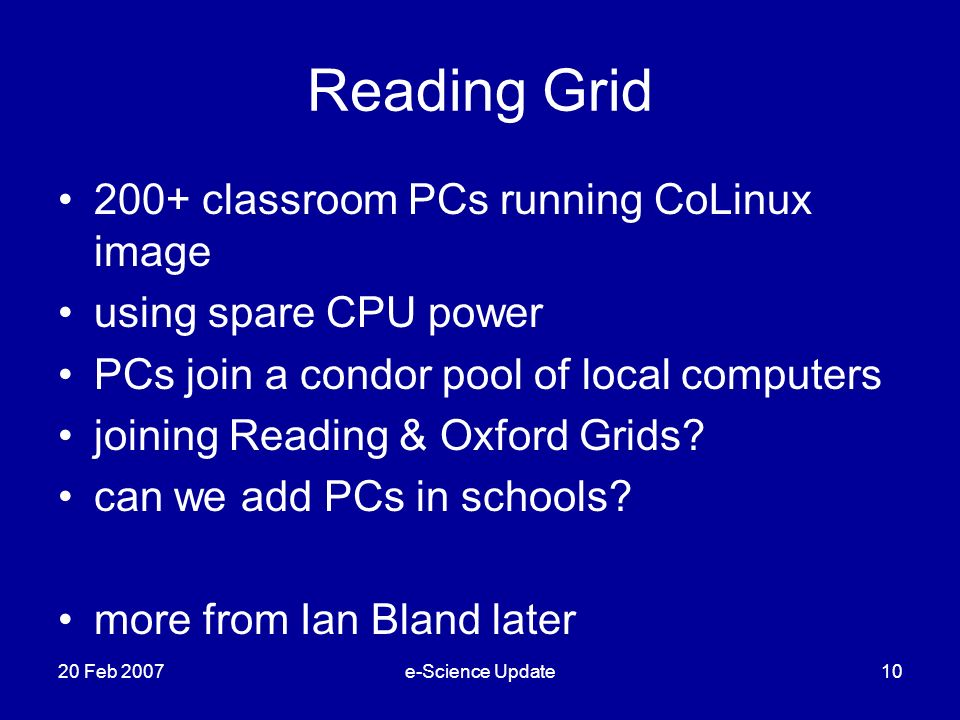 Reading Grid 200+ classroom PCs running CoLinux image using spare CPU power PCs join a condor pool of local computers joining Reading & Oxford Grids.