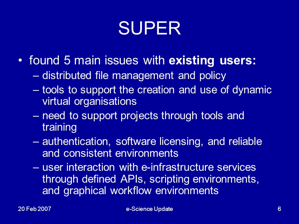 SUPER found 5 main issues with existing users: –distributed file management and policy –tools to support the creation and use of dynamic virtual organisations –need to support projects through tools and training –authentication, software licensing, and reliable and consistent environments –user interaction with e-infrastructure services through defined APIs, scripting environments, and graphical workflow environments 20 Feb 2007e-Science Update6