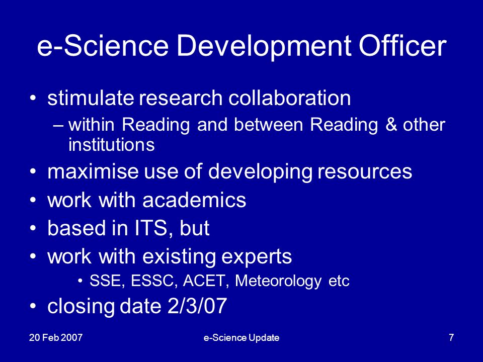 e-Science Development Officer stimulate research collaboration –within Reading and between Reading & other institutions maximise use of developing resources work with academics based in ITS, but work with existing experts SSE, ESSC, ACET, Meteorology etc closing date 2/3/07 20 Feb 2007e-Science Update7