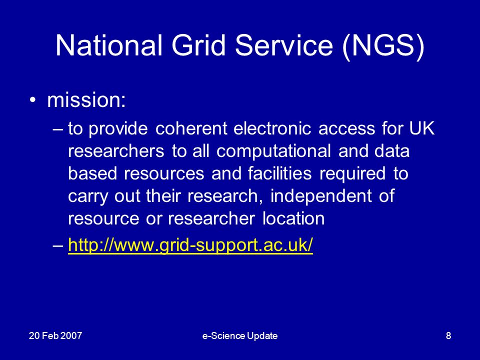National Grid Service (NGS) mission: –to provide coherent electronic access for UK researchers to all computational and data based resources and facilities required to carry out their research, independent of resource or researcher location –http://www.grid-support.ac.uk/http://www.grid-support.ac.uk/ 20 Feb 2007e-Science Update8