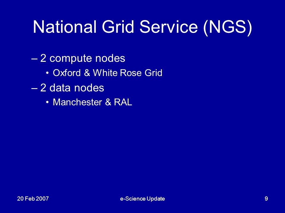 National Grid Service (NGS) –2 compute nodes Oxford & White Rose Grid –2 data nodes Manchester & RAL 20 Feb 2007e-Science Update9