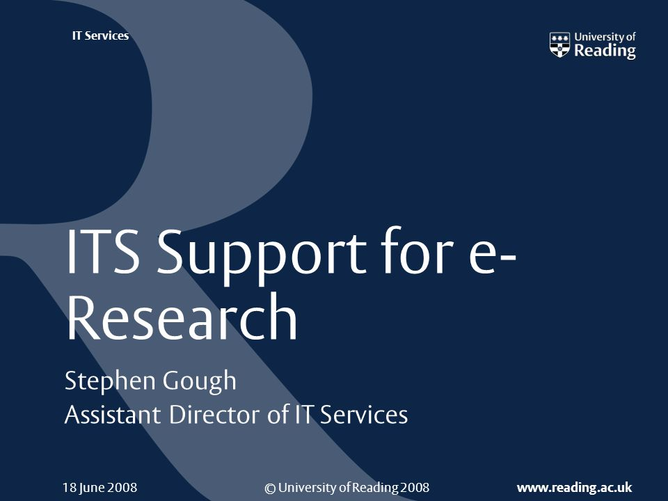 © University of Reading 2008 www.reading.ac.uk IT Services ITS Support for e­ Research Stephen Gough Assistant Director of IT Services 18 June 2008