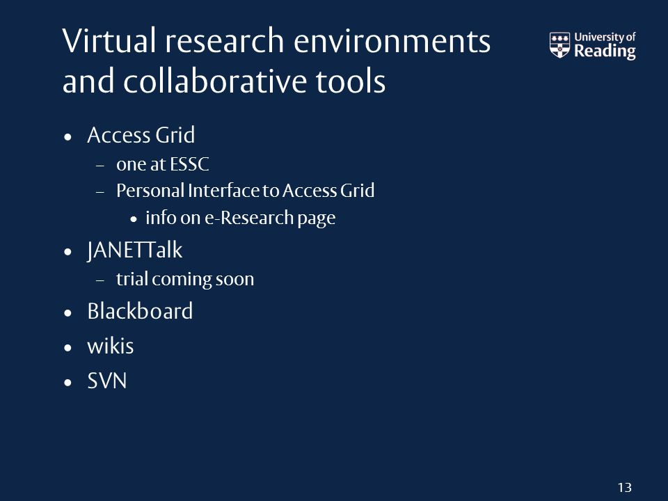 Virtual research environments and collaborative tools Access Grid – one at ESSC – Personal Interface to Access Grid info on e-Research page JANETTalk – trial coming soon Blackboard wikis SVN 13