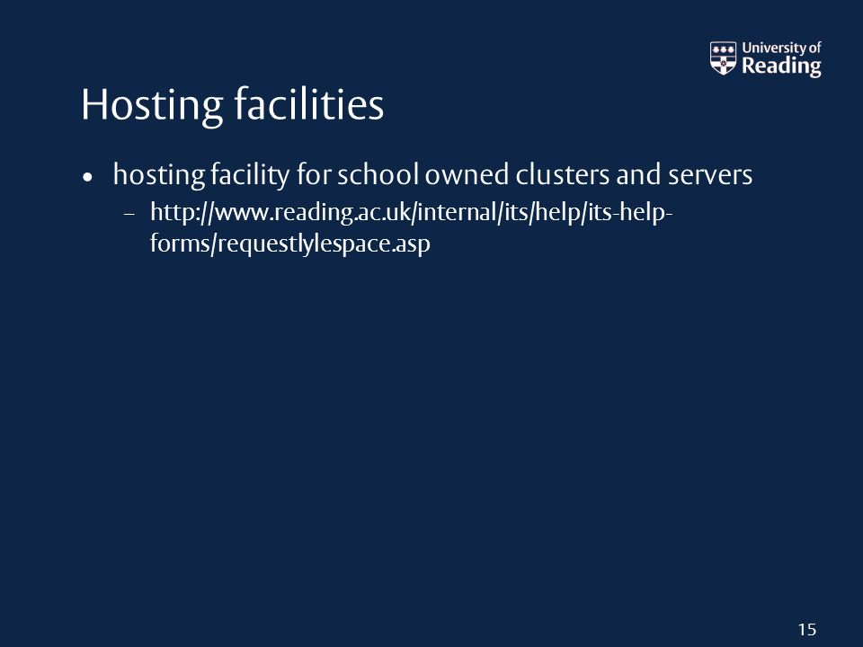 Hosting facilities hosting facility for school owned clusters and servers – http://www.reading.ac.uk/internal/its/help/its-help- forms/requestlylespace.asp 15