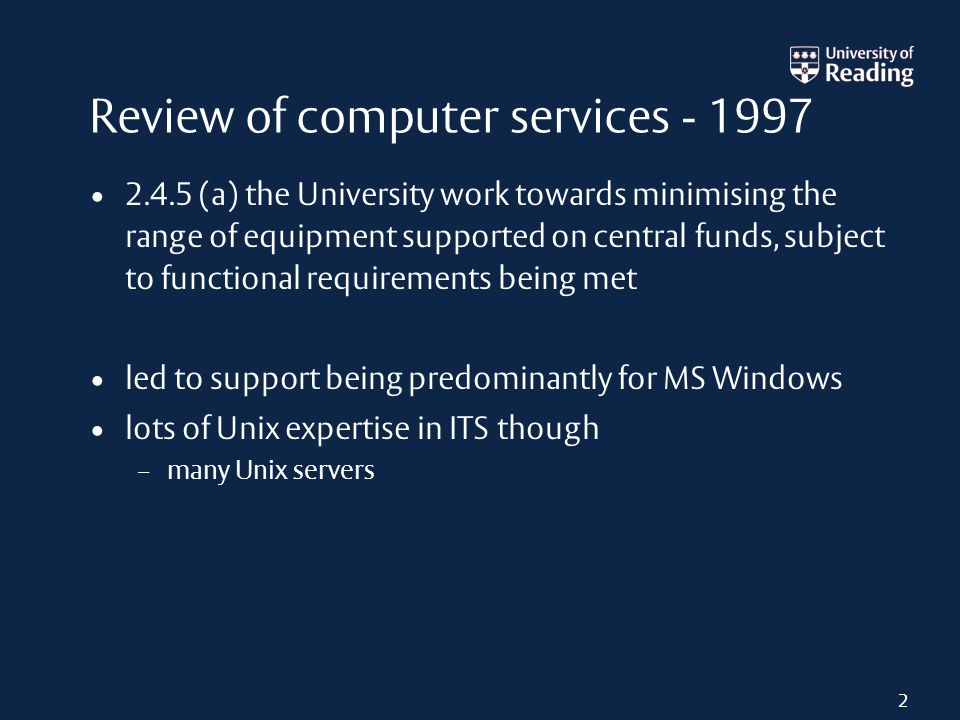 Review of computer services - 1997 2.4.5 (a) the University work towards minimising the range of equipment supported on central funds, subject to functional requirements being met led to support being predominantly for MS Windows lots of Unix expertise in ITS though – many Unix servers 2