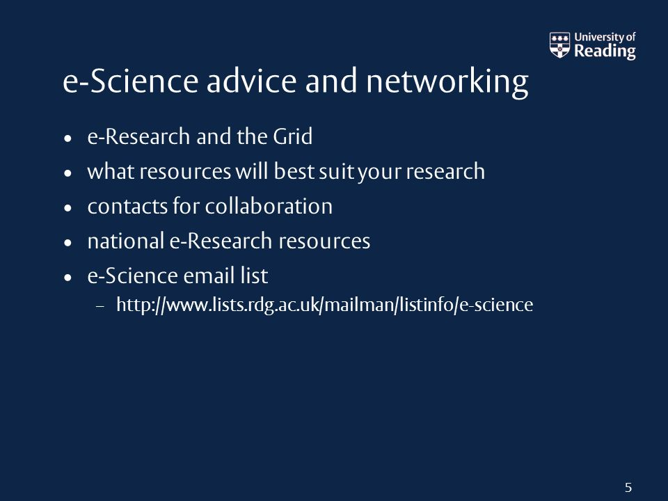 e-Science advice and networking e-Research and the Grid what resources will best suit your research contacts for collaboration national e-Research resources e-Science email list – http://www.lists.rdg.ac.uk/mailman/listinfo/e-science 5