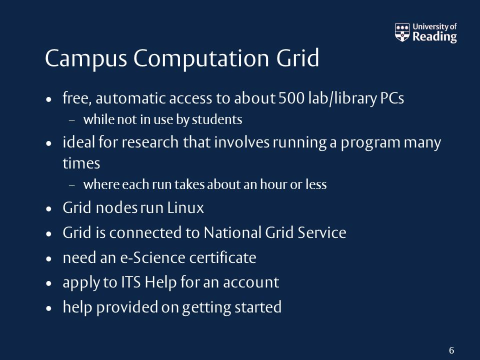 Campus Computation Grid free, automatic access to about 500 lab/library PCs – while not in use by students ideal for research that involves running a program many times – where each run takes about an hour or less Grid nodes run Linux Grid is connected to National Grid Service need an e-Science certificate apply to ITS Help for an account help provided on getting started 6
