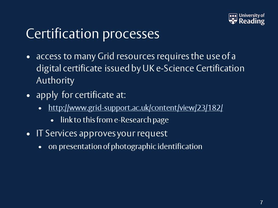 Certification processes access to many Grid resources requires the use of a digital certificate issued by UK e-Science Certification Authority apply for certificate at: http://www.grid-support.ac.uk/content/view/23/182/ link to this from e-Research page IT Services approves your request on presentation of photographic identification 7