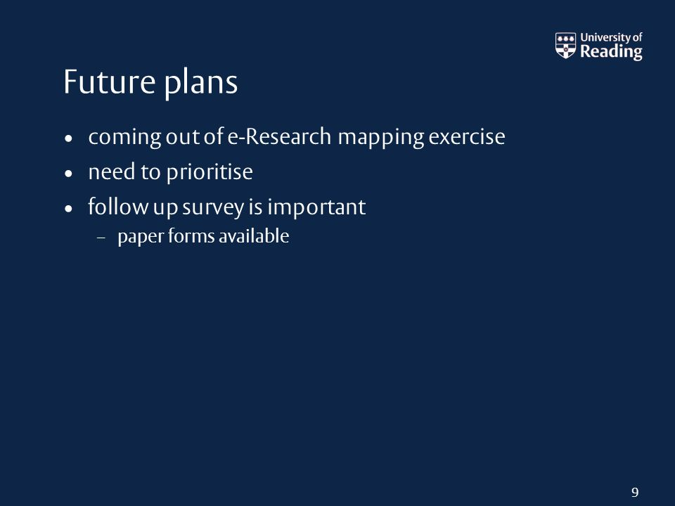 Future plans coming out of e-Research mapping exercise need to prioritise follow up survey is important – paper forms available 9