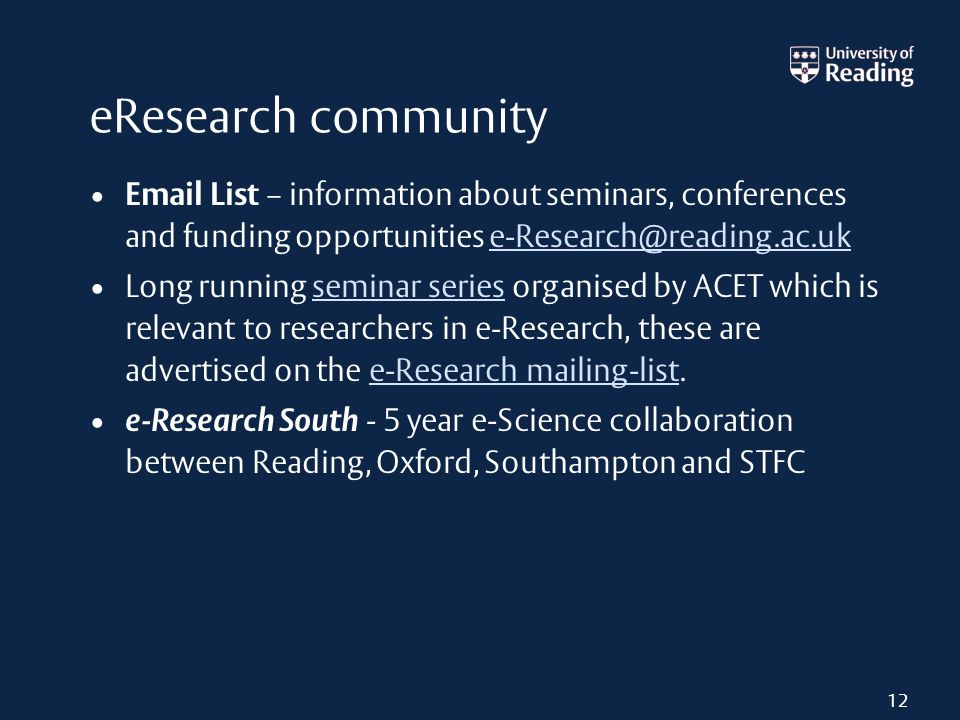eResearch community Email List – information about seminars, conferences and funding opportunities e-Research@reading.ac.uke-Research@reading.ac.uk Long running seminar series organised by ACET which is relevant to researchers in e-Research, these are advertised on the e-Research mailing-list.seminar seriese-Research mailing-list e-Research South - 5 year e-Science collaboration between Reading, Oxford, Southampton and STFC 12