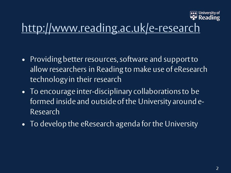 Providing better resources, software and support to allow researchers in Reading to make use of e­Research technology in their research To encourage inter-disciplinary collaborations to be formed inside and outside of the University around e­ Research To develop the e­Research agenda for the University 2