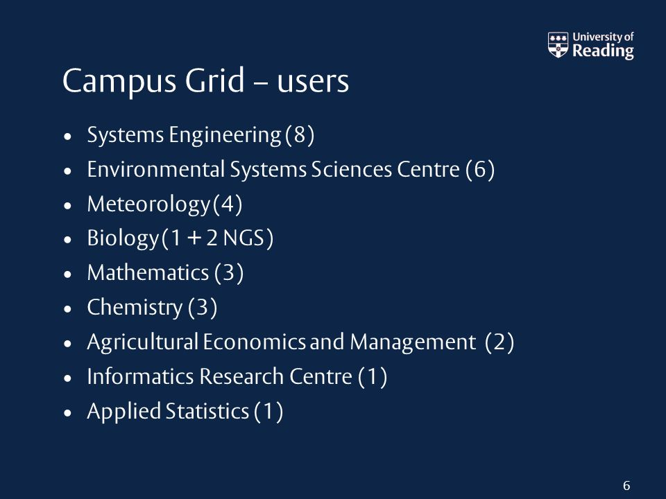Campus Grid – users Systems Engineering (8) Environmental Systems Sciences Centre (6) Meteorology (4) Biology (1 + 2 NGS) Mathematics (3) Chemistry (3) Agricultural Economics and Management (2) Informatics Research Centre (1) Applied Statistics (1) 6