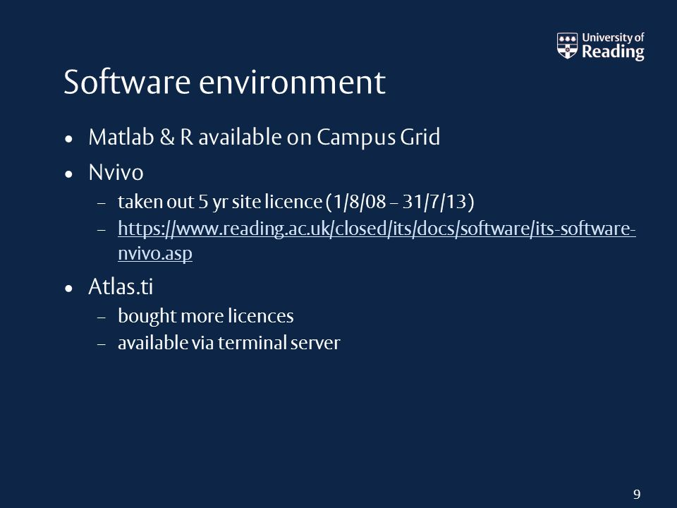 Software environment Matlab & R available on Campus Grid Nvivo – taken out 5 yr site licence (1/8/08 – 31/7/13) – https://www.reading.ac.uk/closed/its/docs/software/its-software- nvivo.asp https://www.reading.ac.uk/closed/its/docs/software/its-software- nvivo.asp Atlas.ti – bought more licences – available via terminal server 9