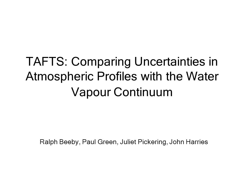 TAFTS: Comparing Uncertainties in Atmospheric Profiles with the Water Vapour Continuum Ralph Beeby, Paul Green, Juliet Pickering, John Harries