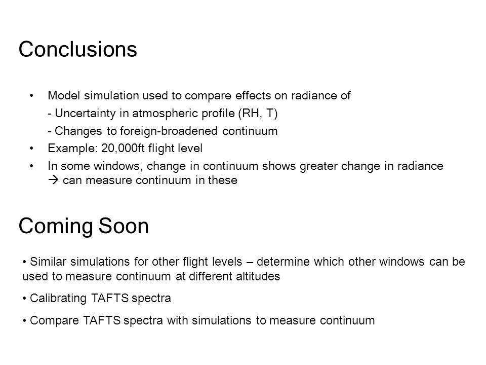 Conclusions Model simulation used to compare effects on radiance of - Uncertainty in atmospheric profile (RH, T) - Changes to foreign-broadened continuum Example: 20,000ft flight level In some windows, change in continuum shows greater change in radiance can measure continuum in these Coming Soon Similar simulations for other flight levels – determine which other windows can be used to measure continuum at different altitudes Calibrating TAFTS spectra Compare TAFTS spectra with simulations to measure continuum