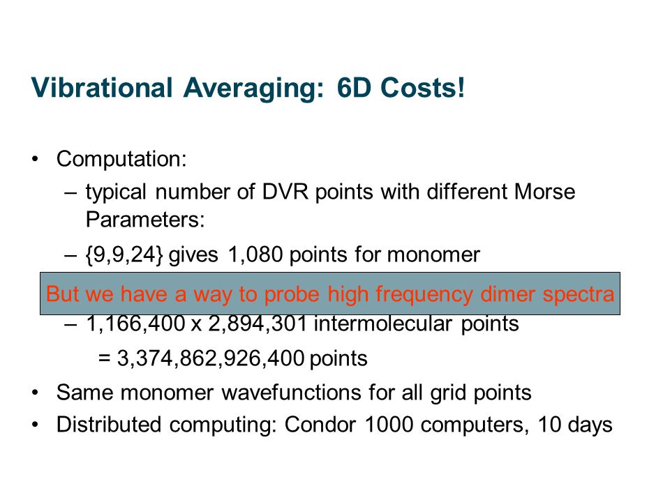 Vibrational Averaging: 6D Costs! Computation: –typical number of DVR points with different Morse Parameters: –{9,9,24} gives 1,080 points for monomer
