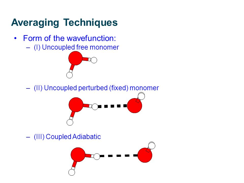 Averaging Techniques Form of the wavefunction: –(I) Uncoupled free monomer –(II) Uncoupled perturbed (fixed) monomer –(III) Coupled Adiabatic R. E. A.