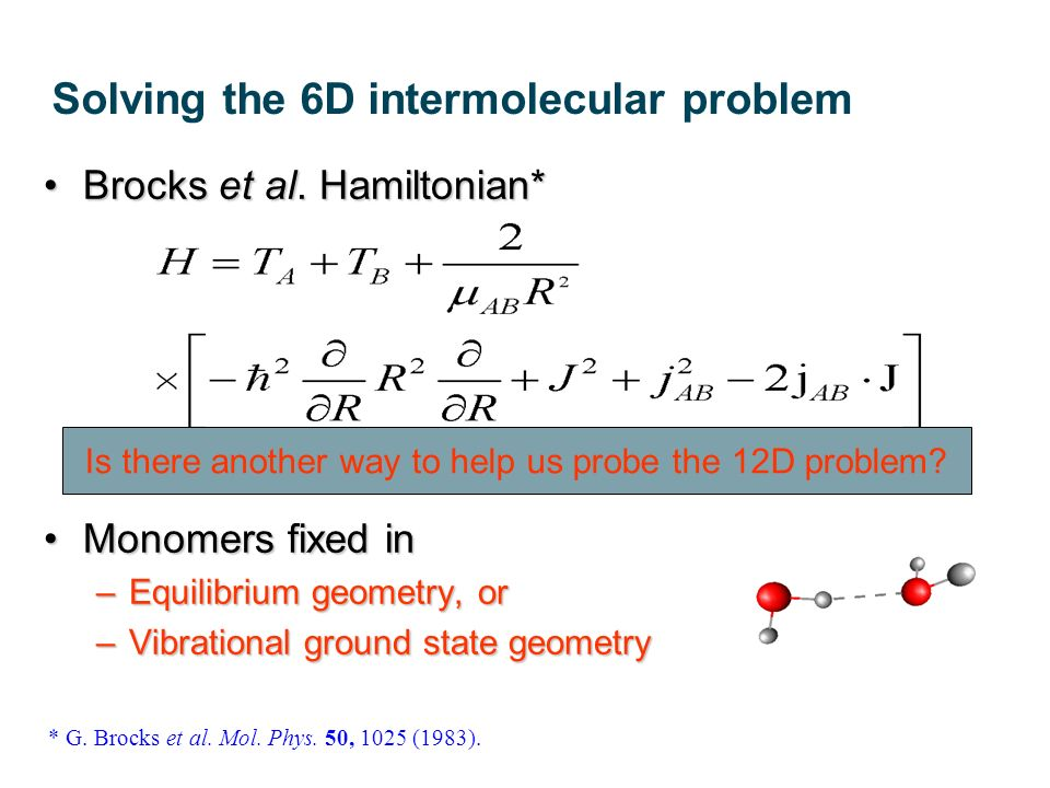 Solving the 6D intermolecular problem Brocks et al. Hamiltonian*Brocks et al. Hamiltonian* Monomers fixed inMonomers fixed in –Equilibrium geometry, o