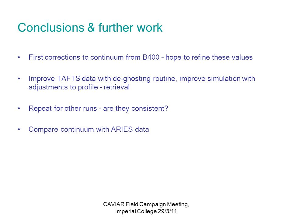 CAVIAR Field Campaign Meeting, Imperial College 29/3/11 Conclusions & further work First corrections to continuum from B400 – hope to refine these values Improve TAFTS data with de-ghosting routine, improve simulation with adjustments to profile – retrieval Repeat for other runs – are they consistent.