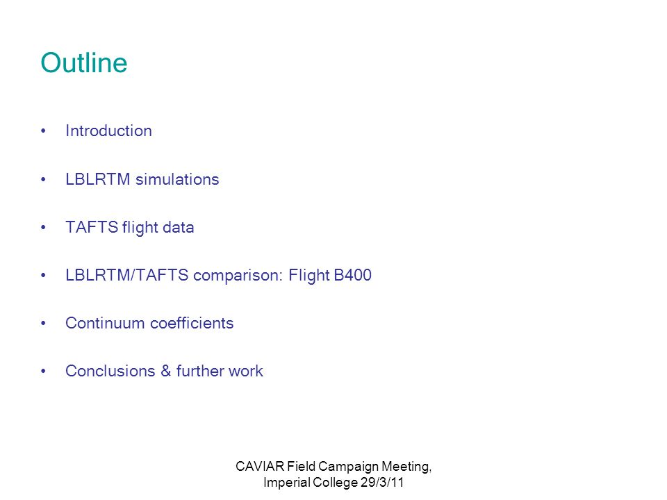 CAVIAR Field Campaign Meeting, Imperial College 29/3/11 Outline Introduction LBLRTM simulations TAFTS flight data LBLRTM/TAFTS comparison: Flight B400 Continuum coefficients Conclusions & further work