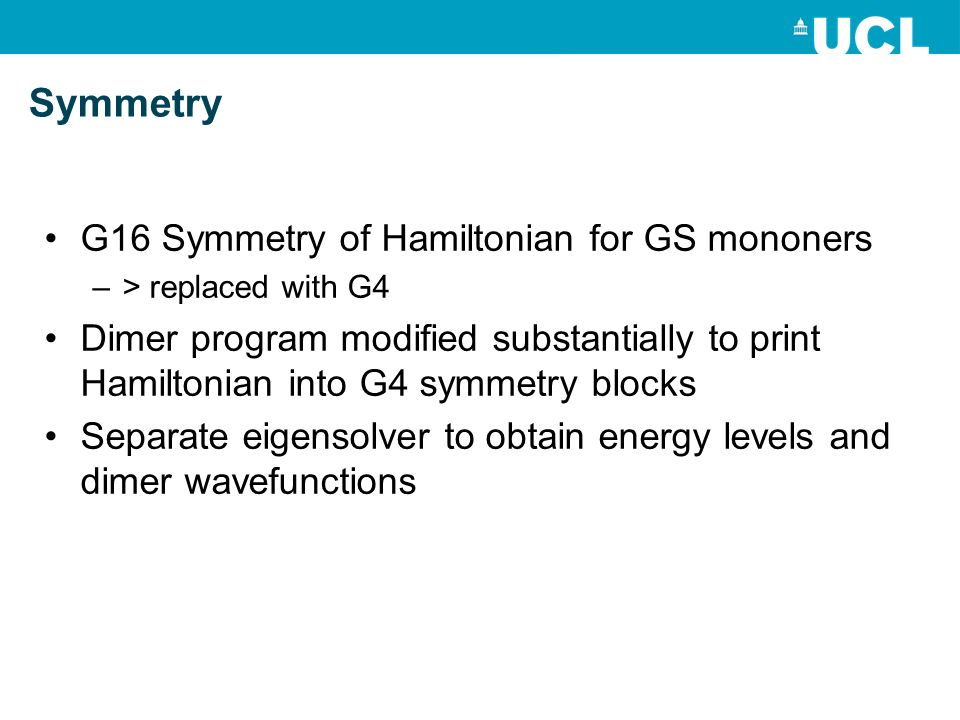 G16 Symmetry of Hamiltonian for GS mononers –> replaced with G4 Dimer program modified substantially to print Hamiltonian into G4 symmetry blocks Separate eigensolver to obtain energy levels and dimer wavefunctions Symmetry
