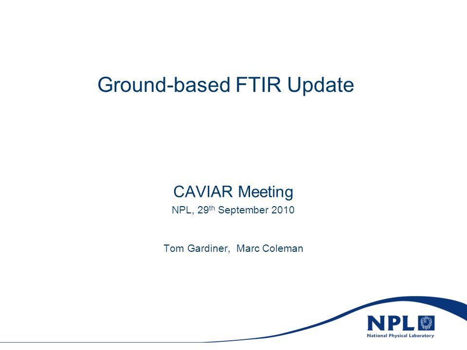 Ground-based FTIR Update CAVIAR Meeting NPL, 29 th September 2010 Tom Gardiner, Marc Coleman