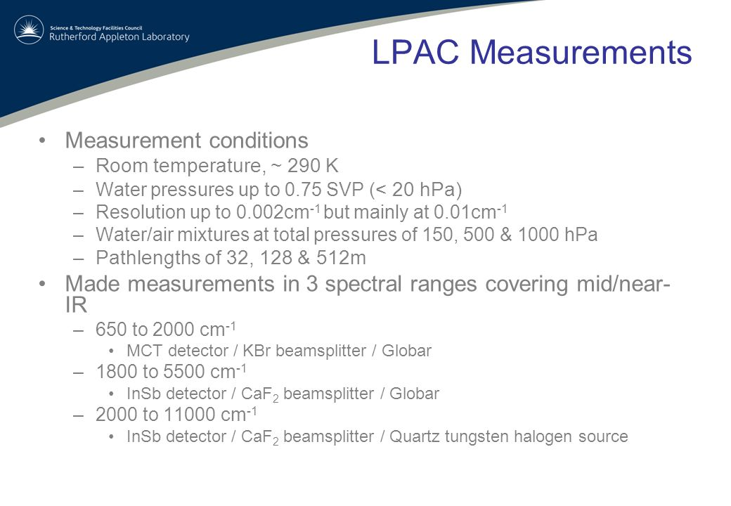 LPAC Measurements Measurement conditions –Room temperature, ~ 290 K –Water pressures up to 0.75 SVP ( < 20 hPa) –Resolution up to 0.002cm -1 but mainly at 0.01cm -1 –Water/air mixtures at total pressures of 150, 500 & 1000 hPa –Pathlengths of 32, 128 & 512m Made measurements in 3 spectral ranges covering mid/near- IR –650 to 2000 cm -1 MCT detector / KBr beamsplitter / Globar –1800 to 5500 cm -1 InSb detector / CaF 2 beamsplitter / Globar –2000 to 11000 cm -1 InSb detector / CaF 2 beamsplitter / Quartz tungsten halogen source