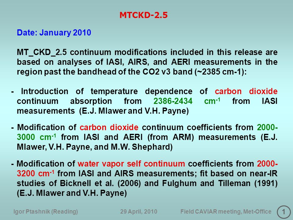 1 Igor Ptashnik (Reading) 29 April, 2010 Field CAVIAR meeting, Met-Office MTCKD-2.5 Date: January 2010 MT_CKD_2.5 continuum modifications included in this release are based on analyses of IASI, AIRS, and AERI measurements in the region past the bandhead of the CO2 v3 band (~2385 cm-1): - Introduction of temperature dependence of carbon dioxide continuum absorption from 2386-2434 cm -1 from IASI measurements (E.J.