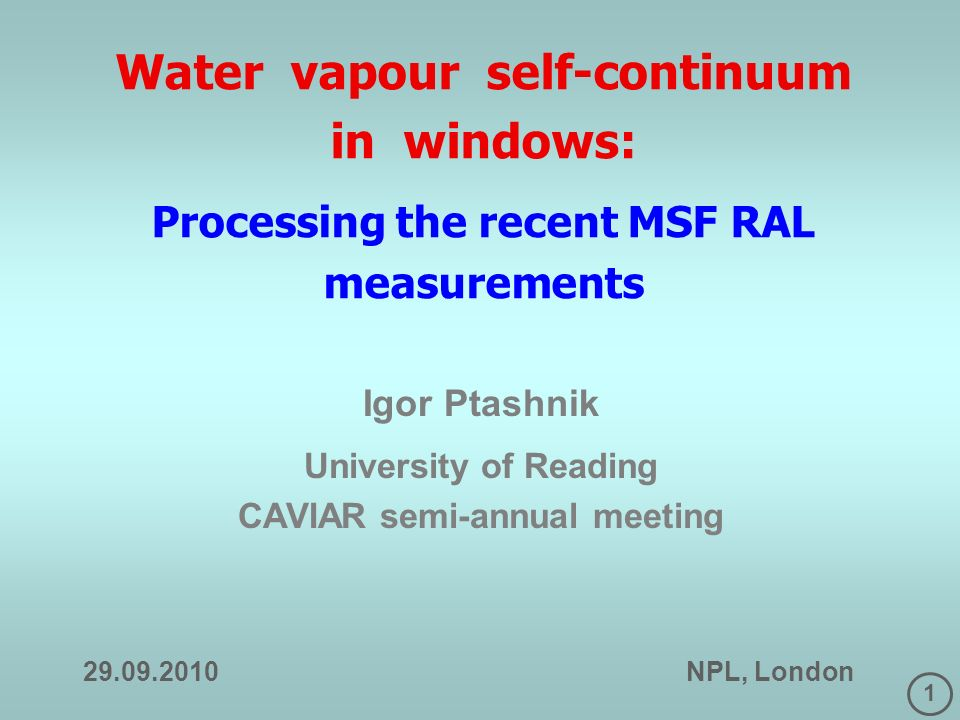 1 Water vapour self-continuum in windows: Processing the recent MSF RAL measurements Igor Ptashnik University of Reading CAVIAR semi-annual meeting NPL, London