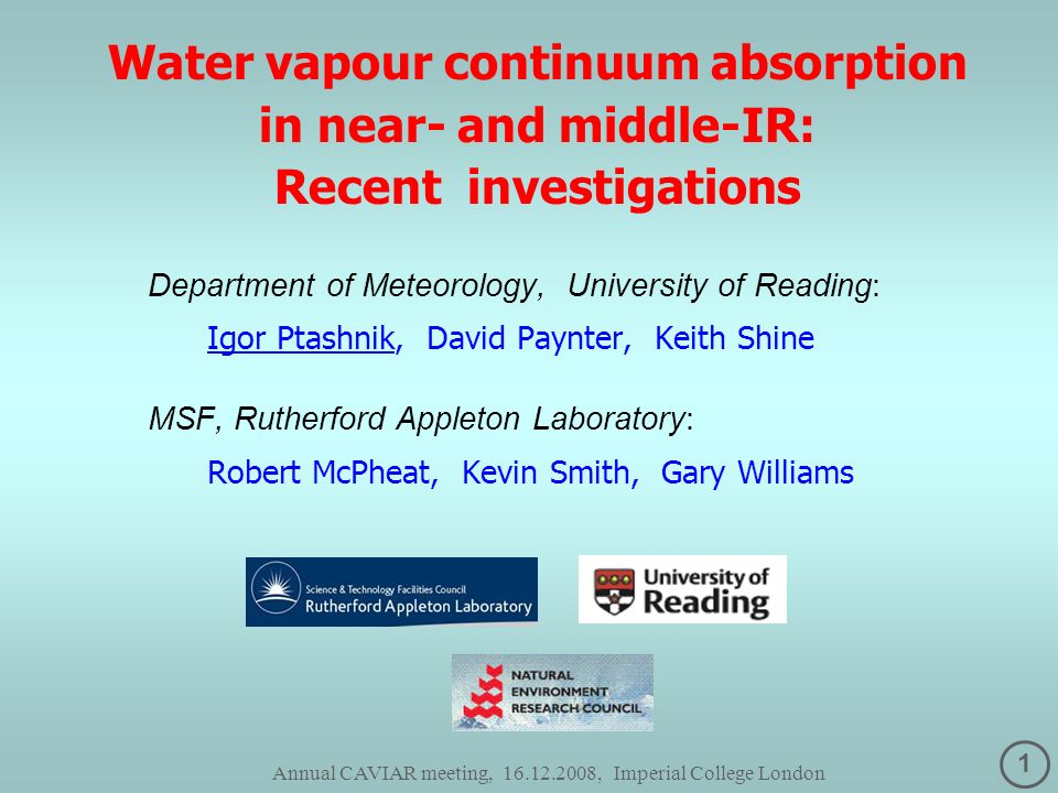 1 Annual CAVIAR meeting, 16.12.2008, Imperial College London Water vapour continuum absorption in near- and middle-IR: Recent investigations Department of Meteorology, University of Reading: Igor Ptashnik, David Paynter, Keith Shine MSF, Rutherford Appleton Laboratory: Robert McPheat, Kevin Smith, Gary Williams