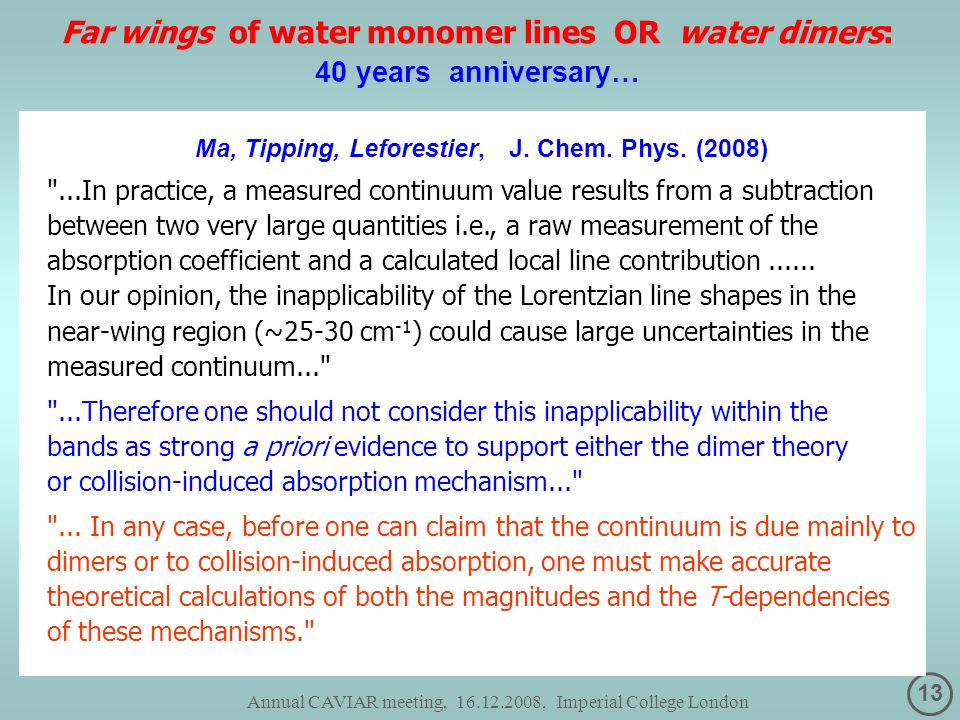 13 Annual CAVIAR meeting, 16.12.2008, Imperial College London Far wings of water monomer lines OR water dimers: 40 years anniversary… Ma, Tipping, Leforestier, J.