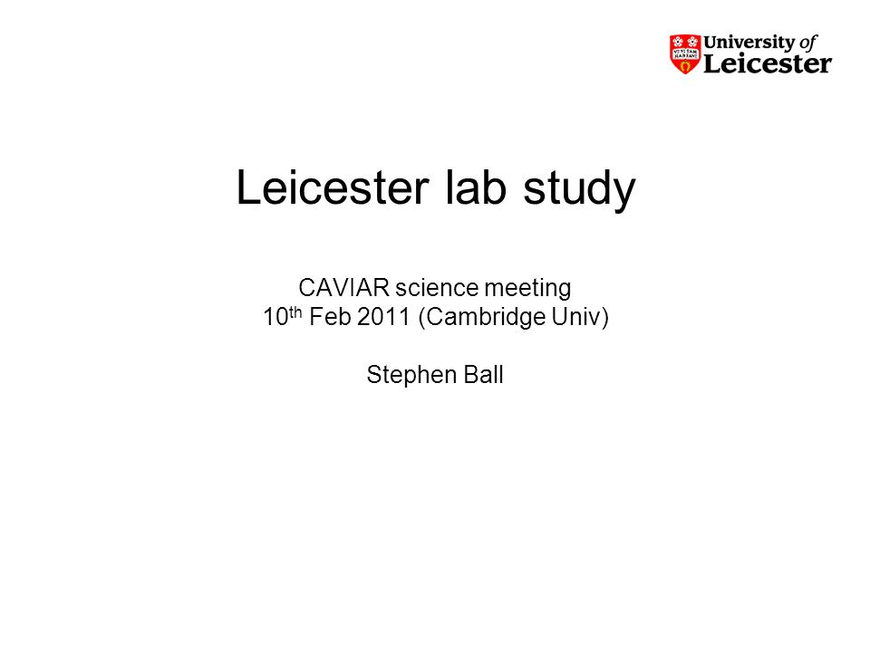 Leicester lab study CAVIAR science meeting 10 th Feb 2011 (Cambridge Univ) Stephen Ball