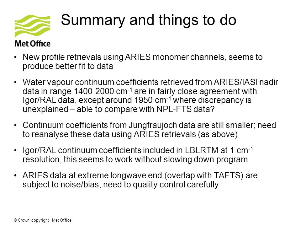 © Crown copyright Met Office Summary and things to do New profile retrievals using ARIES monomer channels, seems to produce better fit to data Water vapour continuum coefficients retrieved from ARIES/IASI nadir data in range 1400-2000 cm -1 are in fairly close agreement with Igor/RAL data, except around 1950 cm -1 where discrepancy is unexplained – able to compare with NPL-FTS data.