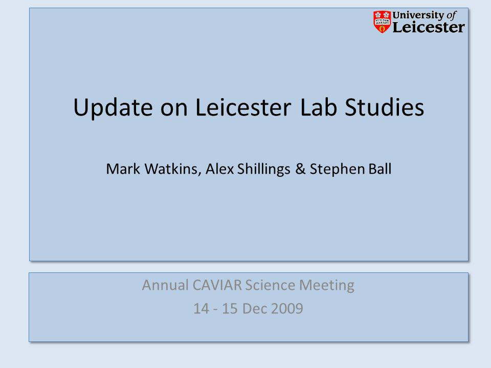 Annual CAVIAR Science Meeting 14 - 15 Dec 2009 Annual CAVIAR Science Meeting 14 - 15 Dec 2009 Update on Leicester Lab Studies Mark Watkins, Alex Shillings & Stephen Ball