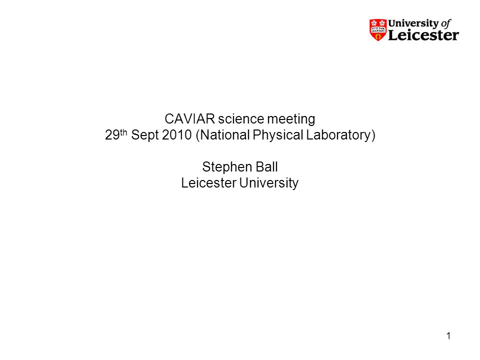1 CAVIAR science meeting 29 th Sept 2010 (National Physical Laboratory) Stephen Ball Leicester University