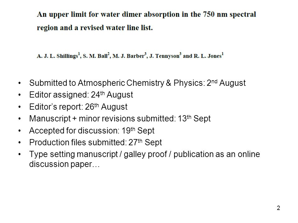 Submitted to Atmospheric Chemistry & Physics: 2 nd August Editor assigned: 24 th August Editors report: 26 th August Manuscript + minor revisions submitted: 13 th Sept Accepted for discussion: 19 th Sept Production files submitted: 27 th Sept Type setting manuscript / galley proof / publication as an online discussion paper… 2