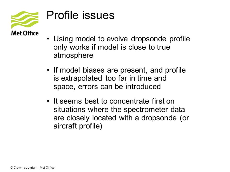 © Crown copyright Met Office Profile issues Using model to evolve dropsonde profile only works if model is close to true atmosphere If model biases ar