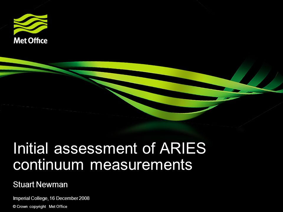 © Crown copyright Met Office Initial assessment of ARIES continuum measurements Stuart Newman Imperial College, 16 December 2008