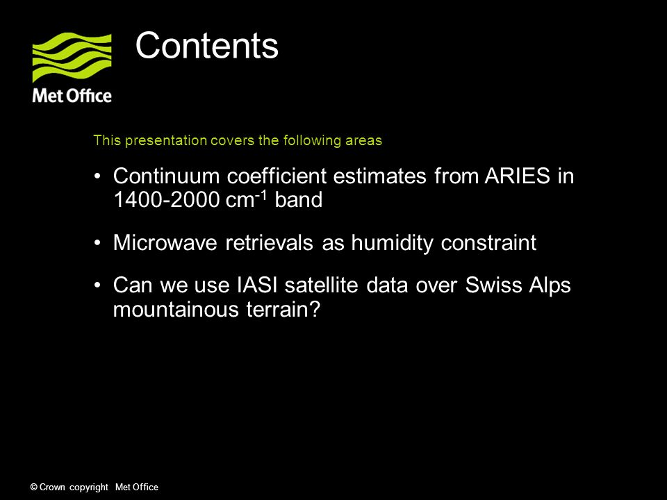 © Crown copyright Met Office Contents This presentation covers the following areas Continuum coefficient estimates from ARIES in 1400-2000 cm -1 band Microwave retrievals as humidity constraint Can we use IASI satellite data over Swiss Alps mountainous terrain