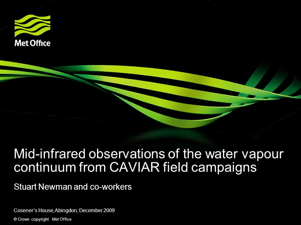 © Crown copyright Met Office Mid-infrared observations of the water vapour continuum from CAVIAR field campaigns Stuart Newman and co-workers Coseners House, Abingdon, December 2009